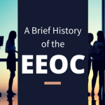 A Brief History of the Equal Employment Opportunity Commission (EEOC)